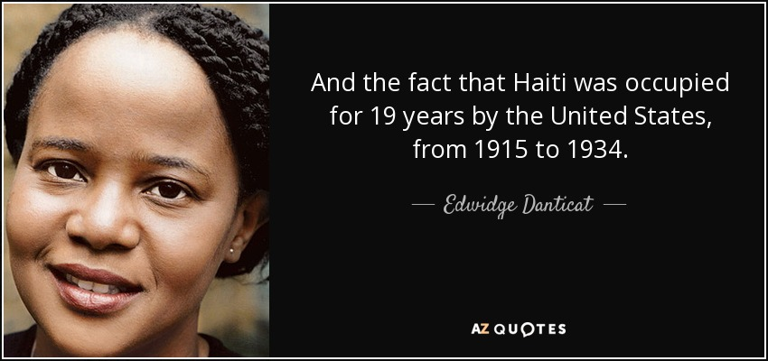 And the fact that Haiti was occupied for 19 years by the United States, from 1915 to 1934. - Edwidge Danticat