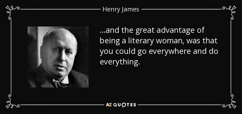 ...and the great advantage of being a literary woman, was that you could go everywhere and do everything. - Henry James
