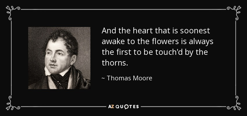 And the heart that is soonest awake to the flowers is always the first to be touch'd by the thorns. - Thomas Moore