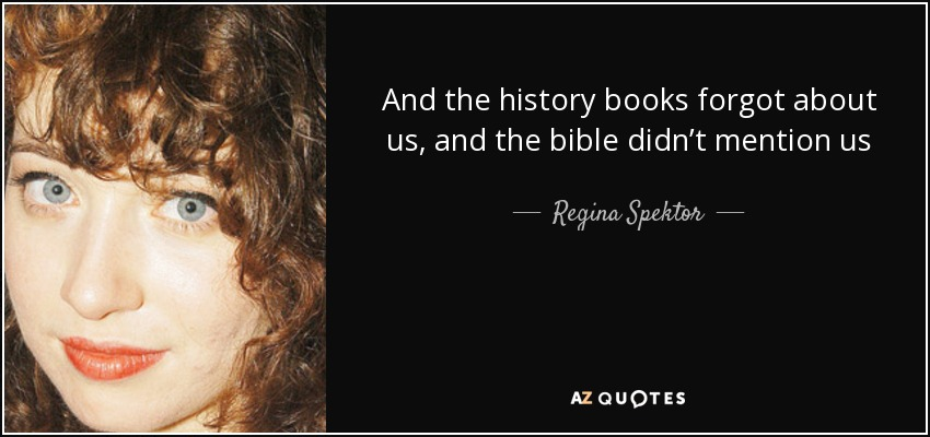 And the history books forgot about us, and the bible didn't mention us - Regina Spektor