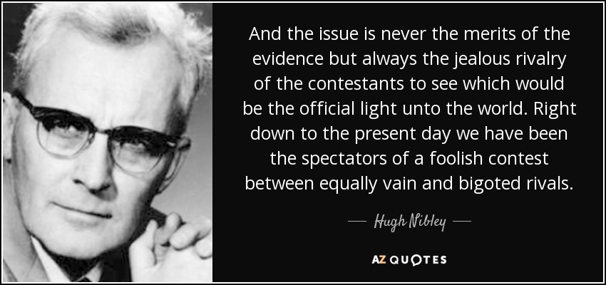 And the issue is never the merits of the evidence but always the jealous rivalry of the contestants to see which would be the official light unto the world. Right down to the present day we have been the spectators of a foolish contest between equally vain and bigoted rivals. - Hugh Nibley