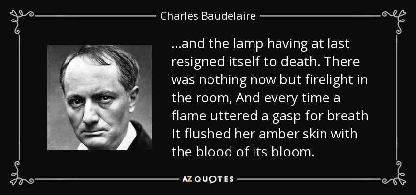 ...and the lamp having at last resigned itself to death. There was nothing now but firelight in the room, And every time a flame uttered a gasp for breath It flushed her amber skin with the blood of its bloom. - Charles Baudelaire