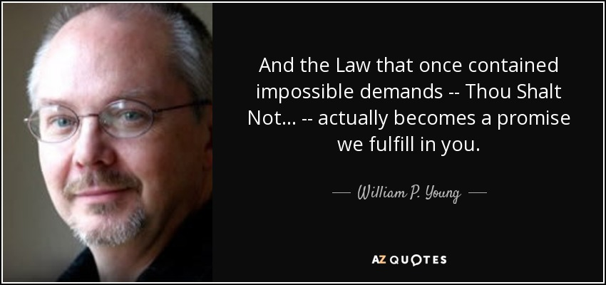 And the Law that once contained impossible demands -- Thou Shalt Not... -- actually becomes a promise we fulfill in you. - William P. Young