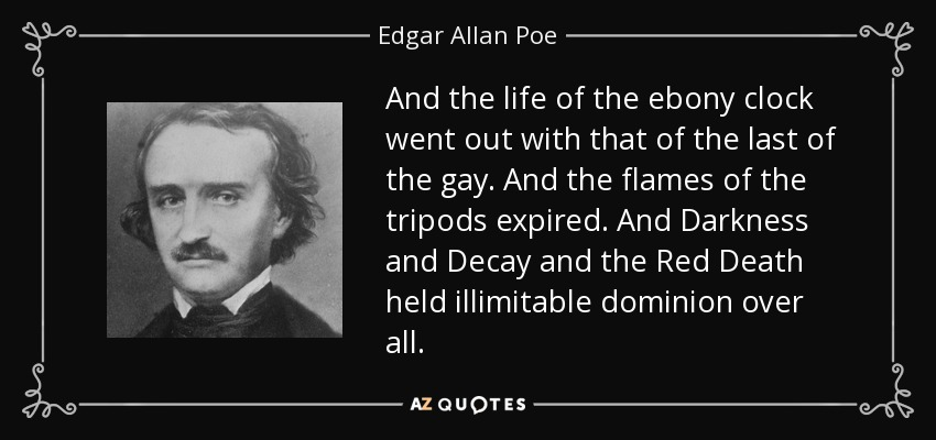And the life of the ebony clock went out with that of the last of the gay. And the flames of the tripods expired. And Darkness and Decay and the Red Death held illimitable dominion over all. - Edgar Allan Poe