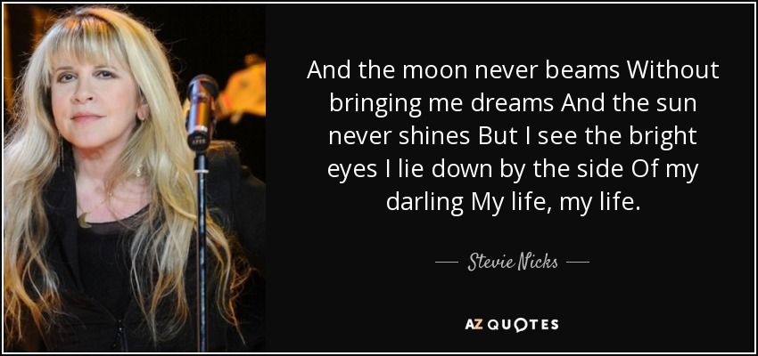 And the moon never beams Without bringing me dreams And the sun never shines But I see the bright eyes I lie down by the side Of my darling My life, my life. - Stevie Nicks