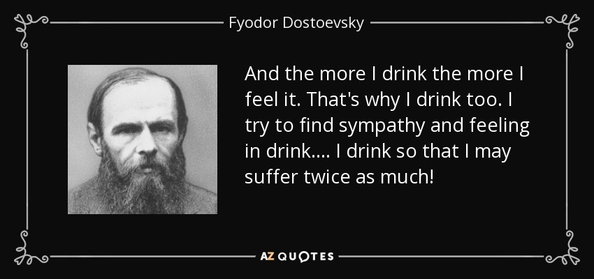 And the more I drink the more I feel it. That's why I drink too. I try to find sympathy and feeling in drink.... I drink so that I may suffer twice as much! - Fyodor Dostoevsky