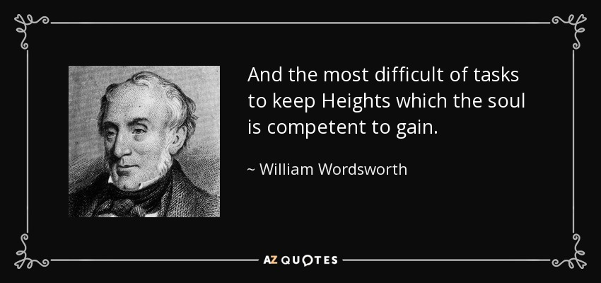 And the most difficult of tasks to keep Heights which the soul is competent to gain. - William Wordsworth