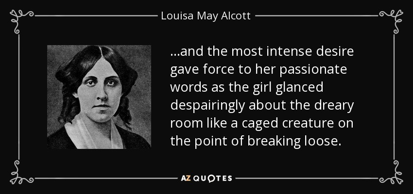 ...and the most intense desire gave force to her passionate words as the girl glanced despairingly about the dreary room like a caged creature on the point of breaking loose. - Louisa May Alcott