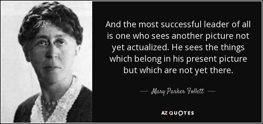 And the most successful leader of all is one who sees another picture not yet actualized. He sees the things which belong in his present picture but which are not yet there. - Mary Parker Follett