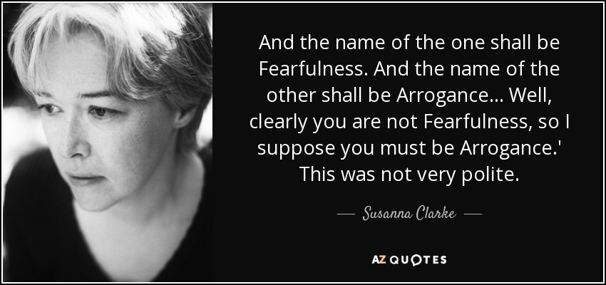 And the name of the one shall be Fearfulness. And the name of the other shall be Arrogance... Well, clearly you are not Fearfulness, so I suppose you must be Arrogance.' This was not very polite. - Susanna Clarke