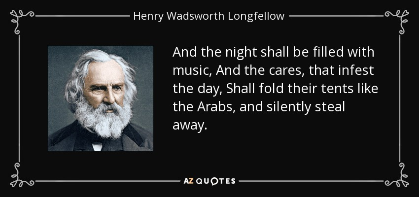 And the night shall be filled with music, And the cares, that infest the day, Shall fold their tents like the Arabs, and silently steal away. - Henry Wadsworth Longfellow
