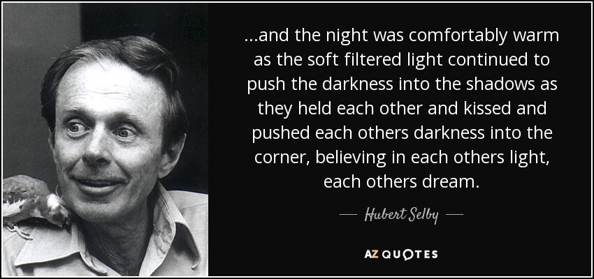 ...and the night was comfortably warm as the soft filtered light continued to push the darkness into the shadows as they held each other and kissed and pushed each others darkness into the corner, believing in each others light, each others dream. - Hubert Selby, Jr.