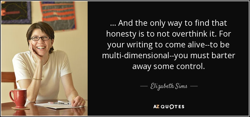 ... And the only way to find that honesty is to not overthink it. For your writing to come alive--to be multi-dimensional--you must barter away some control. - Elizabeth Sims