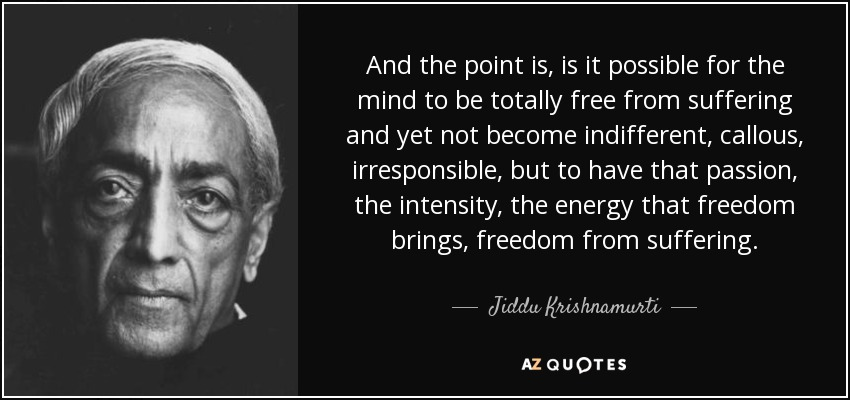 And the point is, is it possible for the mind to be totally free from suffering and yet not become indifferent, callous, irresponsible, but to have that passion, the intensity, the energy that freedom brings, freedom from suffering. - Jiddu Krishnamurti