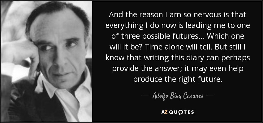 And the reason I am so nervous is that everything I do now is leading me to one of three possible futures... Which one will it be? Time alone will tell. But still I know that writing this diary can perhaps provide the answer; it may even help produce the right future. - Adolfo Bioy Casares
