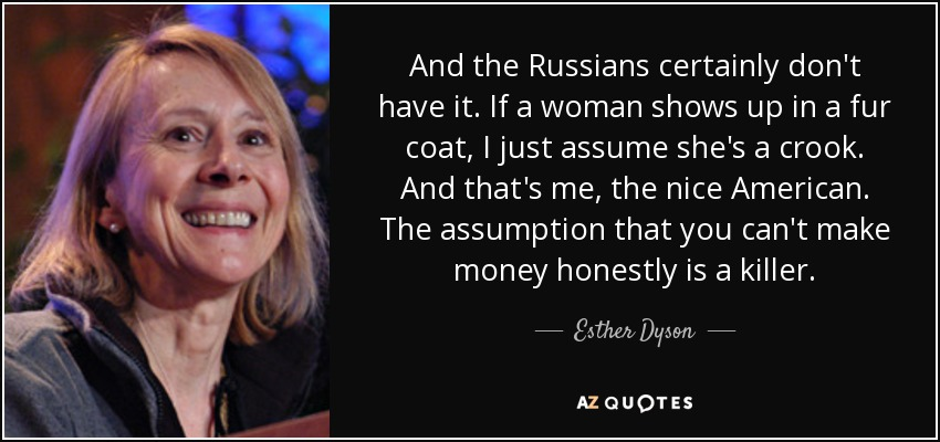 And the Russians certainly don't have it. If a woman shows up in a fur coat, I just assume she's a crook. And that's me, the nice American. The assumption that you can't make money honestly is a killer. - Esther Dyson