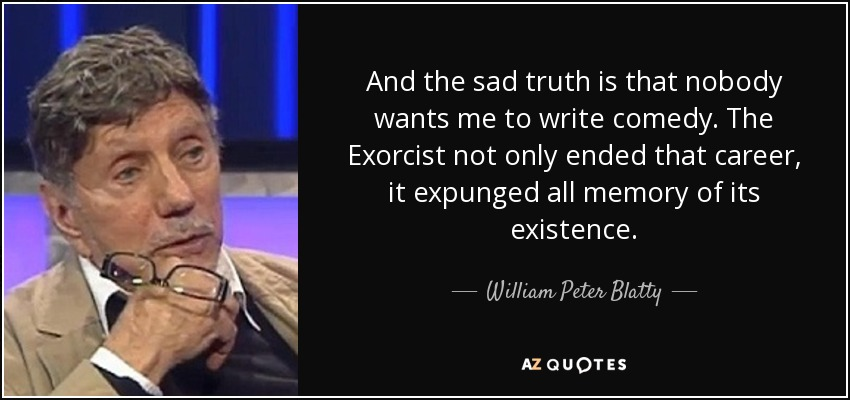 And the sad truth is that nobody wants me to write comedy. The Exorcist not only ended that career, it expunged all memory of its existence. - William Peter Blatty