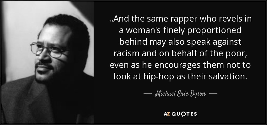 ..And the same rapper who revels in a woman's finely proportioned behind may also speak against racism and on behalf of the poor, even as he encourages them not to look at hip-hop as their salvation. - Michael Eric Dyson