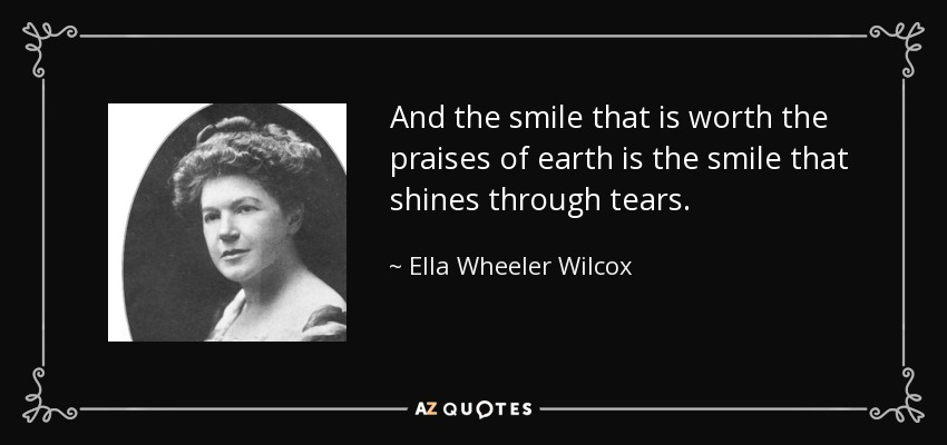And the smile that is worth the praises of earth is the smile that shines through tears. - Ella Wheeler Wilcox