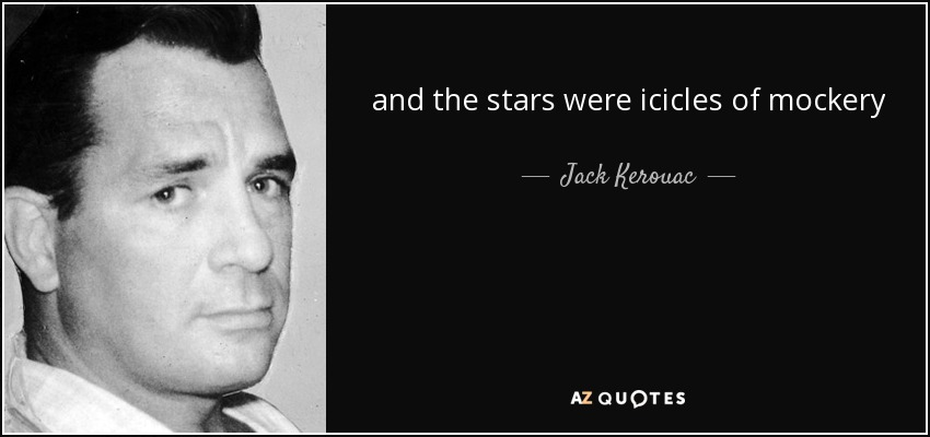 and the stars were icicles of mockery - Jack Kerouac