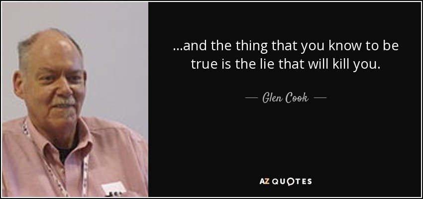. . .and the thing that you know to be true is the lie that will kill you. - Glen Cook
