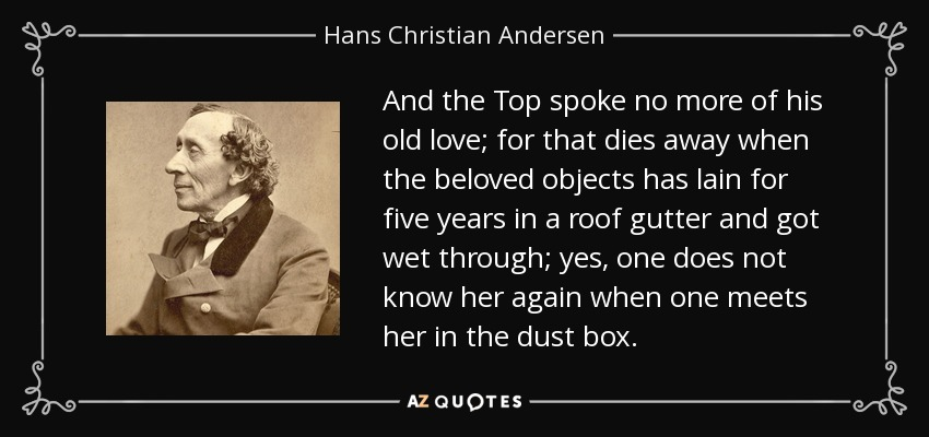 And the Top spoke no more of his old love; for that dies away when the beloved objects has lain for five years in a roof gutter and got wet through; yes, one does not know her again when one meets her in the dust box. - Hans Christian Andersen