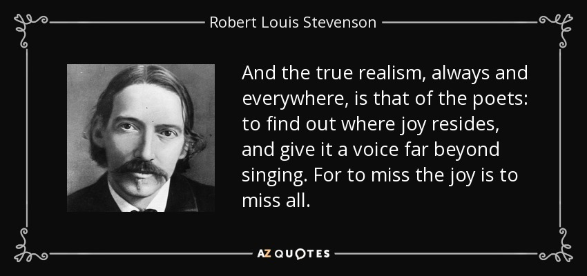 And the true realism, always and everywhere, is that of the poets: to find out where joy resides, and give it a voice far beyond singing. For to miss the joy is to miss all. - Robert Louis Stevenson