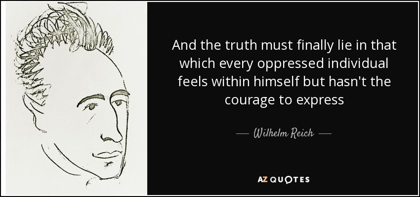 And the truth must finally lie in that which every oppressed individual feels within himself but hasn't the courage to express - Wilhelm Reich
