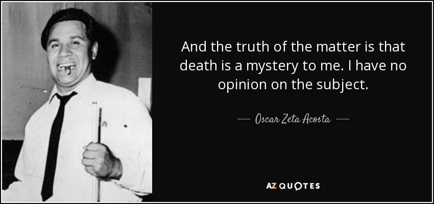 And the truth of the matter is that death is a mystery to me. I have no opinion on the subject. - Oscar Zeta Acosta