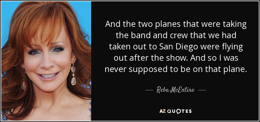 And the two planes that were taking the band and crew that we had taken out to San Diego were flying out after the show. And so I was never supposed to be on that plane. - Reba McEntire
