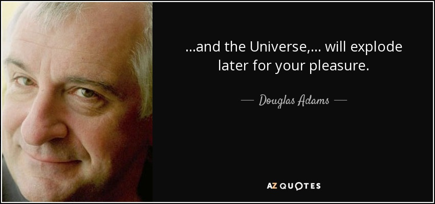 ...and the Universe, ... will explode later for your pleasure. - Douglas Adams