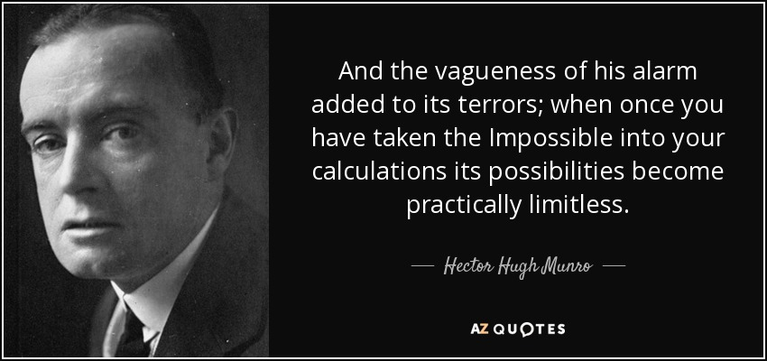 And the vagueness of his alarm added to its terrors; when once you have taken the Impossible into your calculations its possibilities become practically limitless. - Hector Hugh Munro