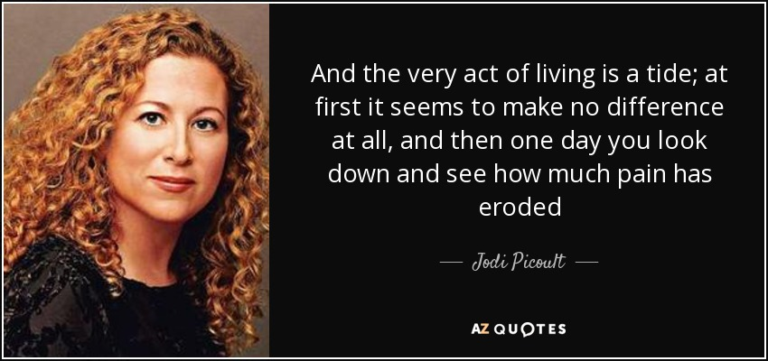 And the very act of living is a tide; at first it seems to make no difference at all, and then one day you look down and see how much pain has eroded - Jodi Picoult