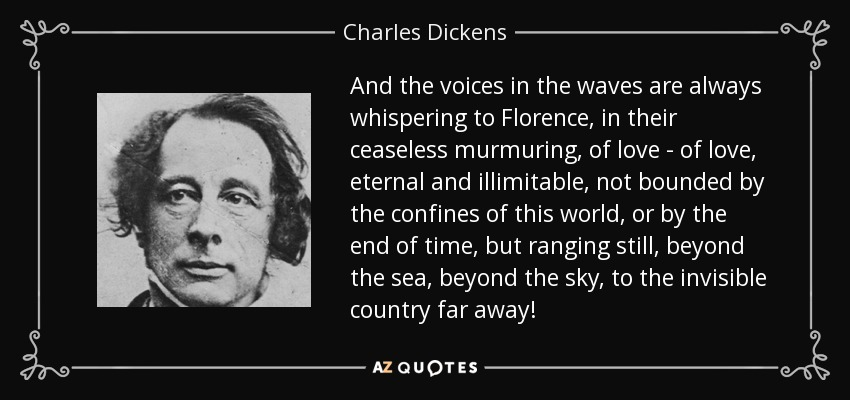 And the voices in the waves are always whispering to Florence, in their ceaseless murmuring, of love - of love, eternal and illimitable, not bounded by the confines of this world, or by the end of time, but ranging still, beyond the sea, beyond the sky, to the invisible country far away! - Charles Dickens