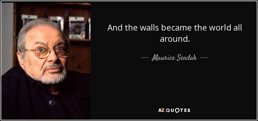 And the walls became the world all around. - Maurice Sendak