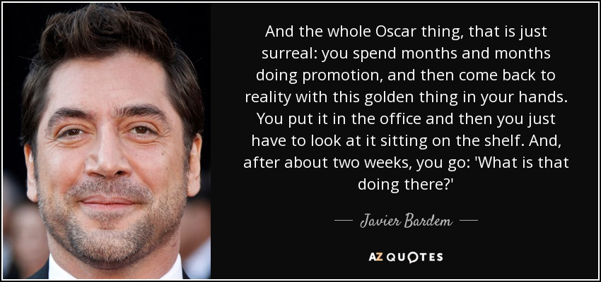 And the whole Oscar thing, that is just surreal: you spend months and months doing promotion, and then come back to reality with this golden thing in your hands. You put it in the office and then you just have to look at it sitting on the shelf. And, after about two weeks, you go: 'What is that doing there?' - Javier Bardem