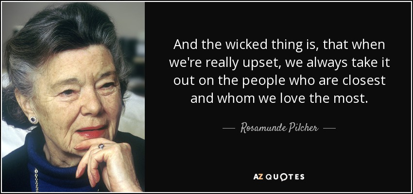 And the wicked thing is, that when we're really upset, we always take it out on the people who are closest and whom we love the most. - Rosamunde Pilcher