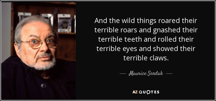 And the wild things roared their terrible roars and gnashed their terrible teeth and rolled their terrible eyes and showed their terrible claws. - Maurice Sendak