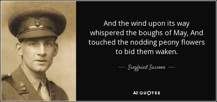 And the wind upon its way whispered the boughs of May, And touched the nodding peony flowers to bid them waken. - Siegfried Sassoon