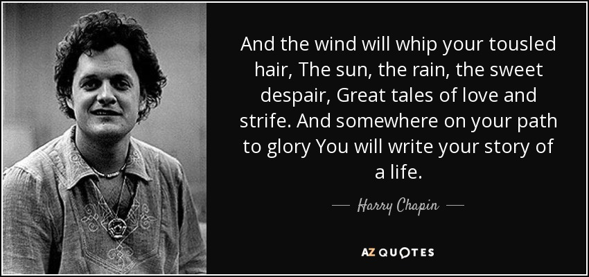 And the wind will whip your tousled hair, The sun, the rain, the sweet despair, Great tales of love and strife. And somewhere on your path to glory You will write your story of a life. - Harry Chapin