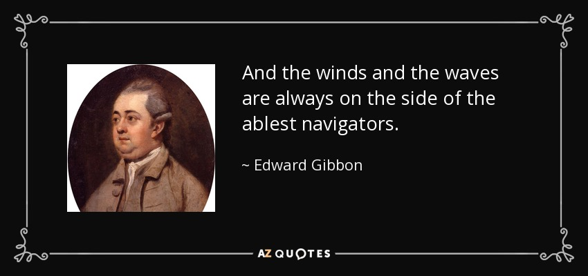 And the winds and the waves are always on the side of the ablest navigators. - Edward Gibbon