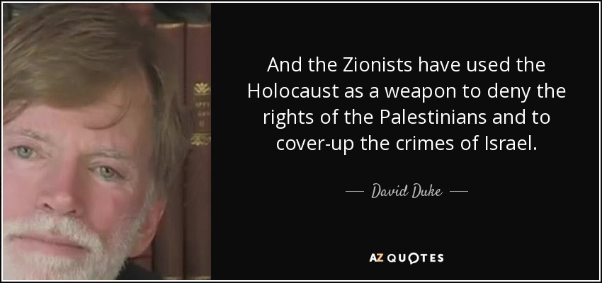 And the Zionists have used the Holocaust as a weapon to deny the rights of the Palestinians and to cover-up the crimes of Israel. - David Duke