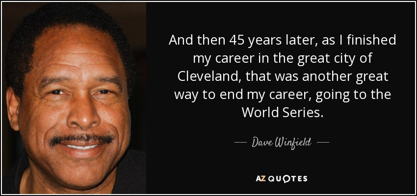 And then 45 years later, as I finished my career in the great city of Cleveland, that was another great way to end my career, going to the World Series. - Dave Winfield