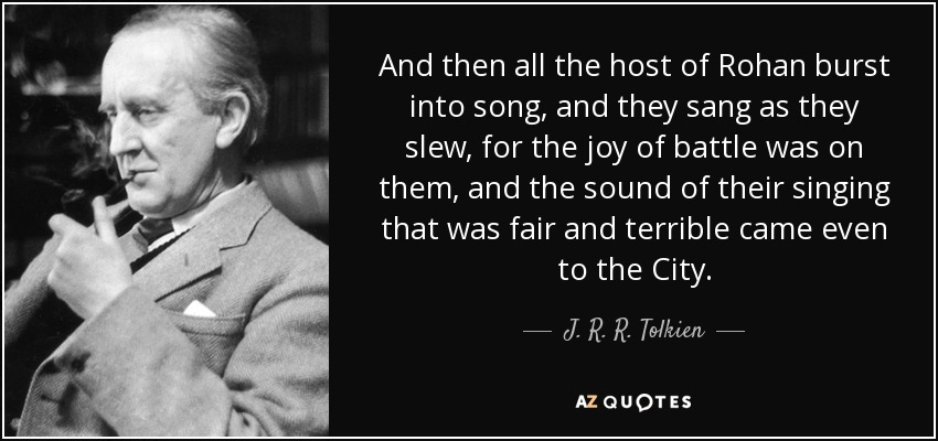 And then all the host of Rohan burst into song, and they sang as they slew, for the joy of battle was on them, and the sound of their singing that was fair and terrible came even to the City. - J. R. R. Tolkien