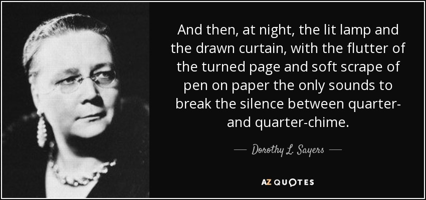 And then, at night, the lit lamp and the drawn curtain, with the flutter of the turned page and soft scrape of pen on paper the only sounds to break the silence between quarter- and quarter-chime. - Dorothy L. Sayers