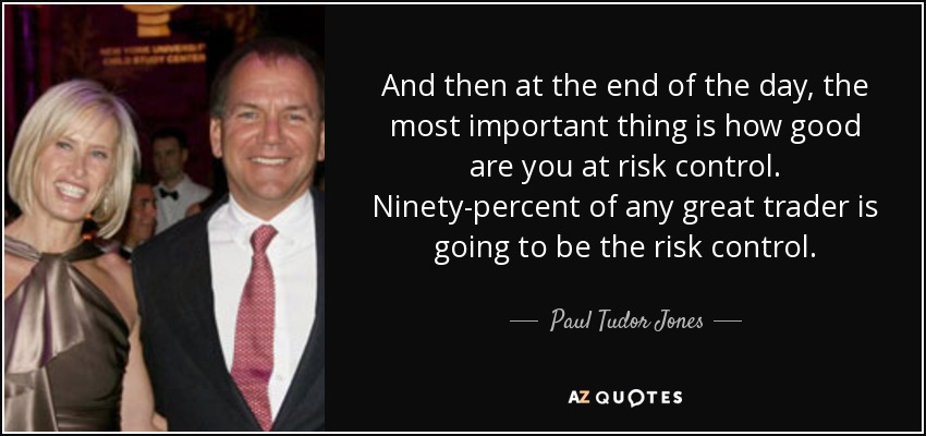 And then at the end of the day, the most important thing is how good are you at risk control. Ninety-percent of any great trader is going to be the risk control. - Paul Tudor Jones