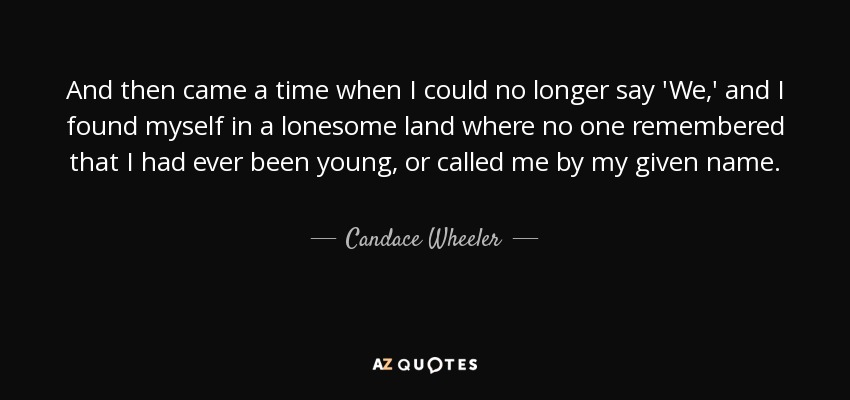 And then came a time when I could no longer say 'We,' and I found myself in a lonesome land where no one remembered that I had ever been young, or called me by my given name. - Candace Wheeler