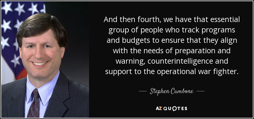And then fourth, we have that essential group of people who track programs and budgets to ensure that they align with the needs of preparation and warning, counterintelligence and support to the operational war fighter. - Stephen Cambone