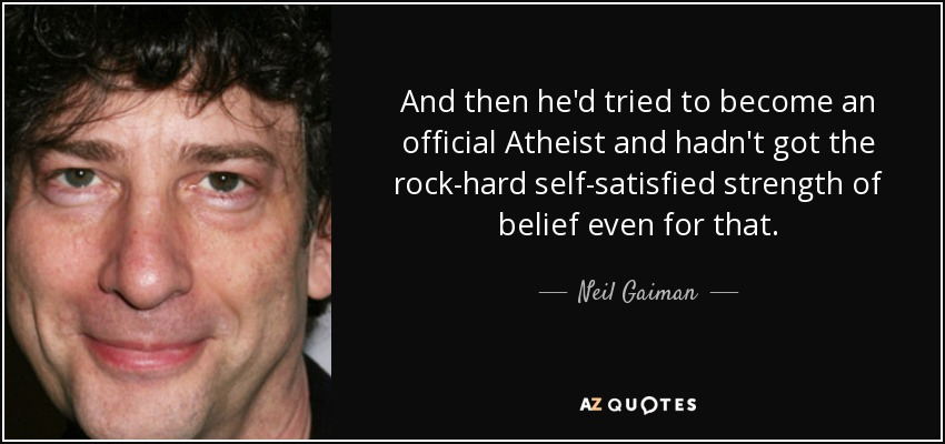 And then he'd tried to become an official Atheist and hadn't got the rock-hard self-satisfied strength of belief even for that. - Neil Gaiman