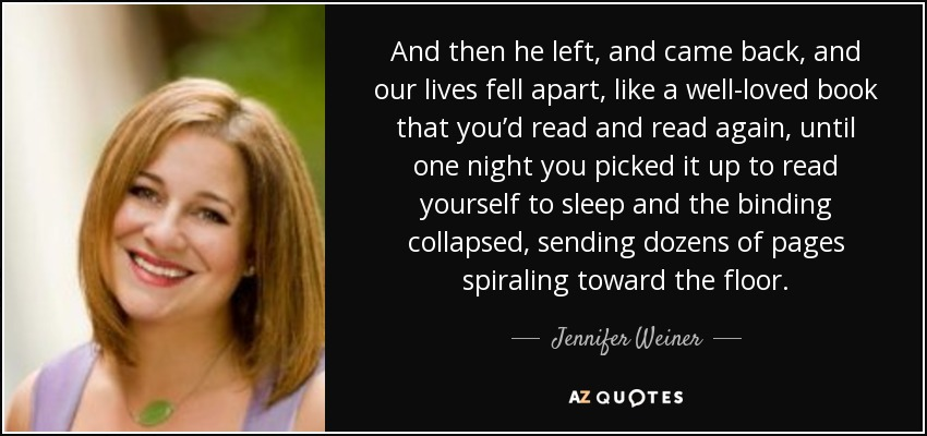 And then he left, and came back, and our lives fell apart, like a well-loved book that you'd read and read again, until one night you picked it up to read yourself to sleep and the binding collapsed, sending dozens of pages spiraling toward the floor. - Jennifer Weiner